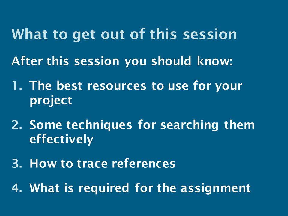 What to get out of this session After this session you should know: 1.The best resources to use for your project 2.Some techniques for searching them effectively 3.How to trace references 4.What is required for the assignment
