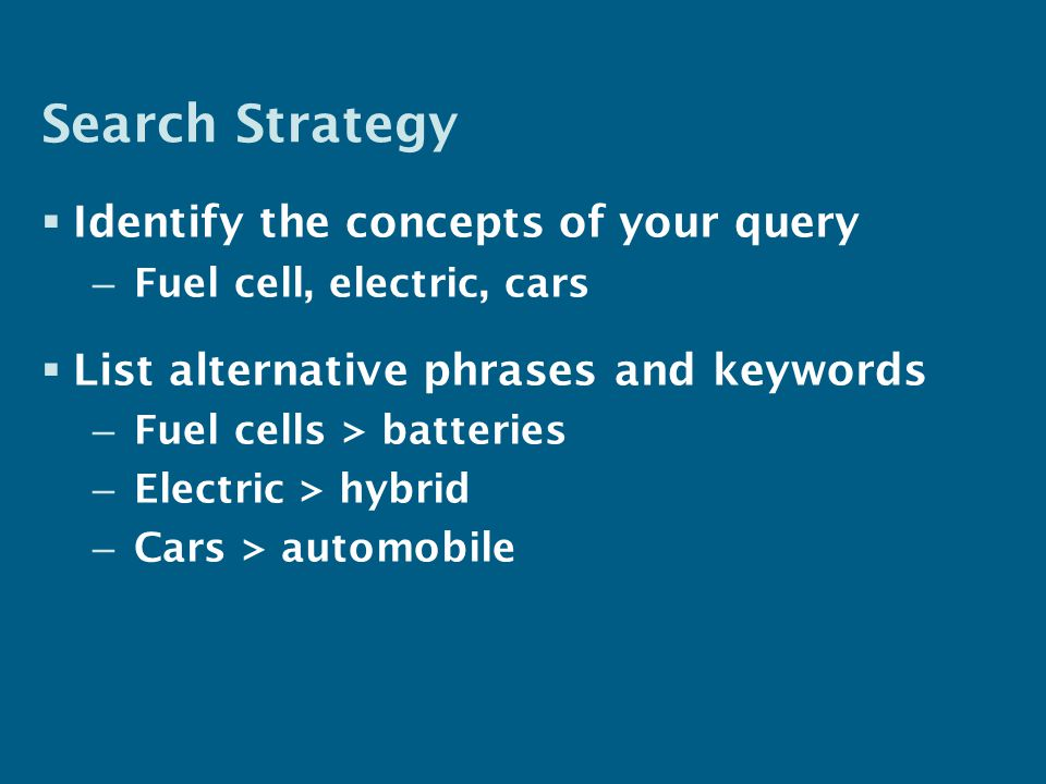 Search Strategy  Identify the concepts of your query – Fuel cell, electric, cars  List alternative phrases and keywords – Fuel cells > batteries – Electric > hybrid – Cars > automobile