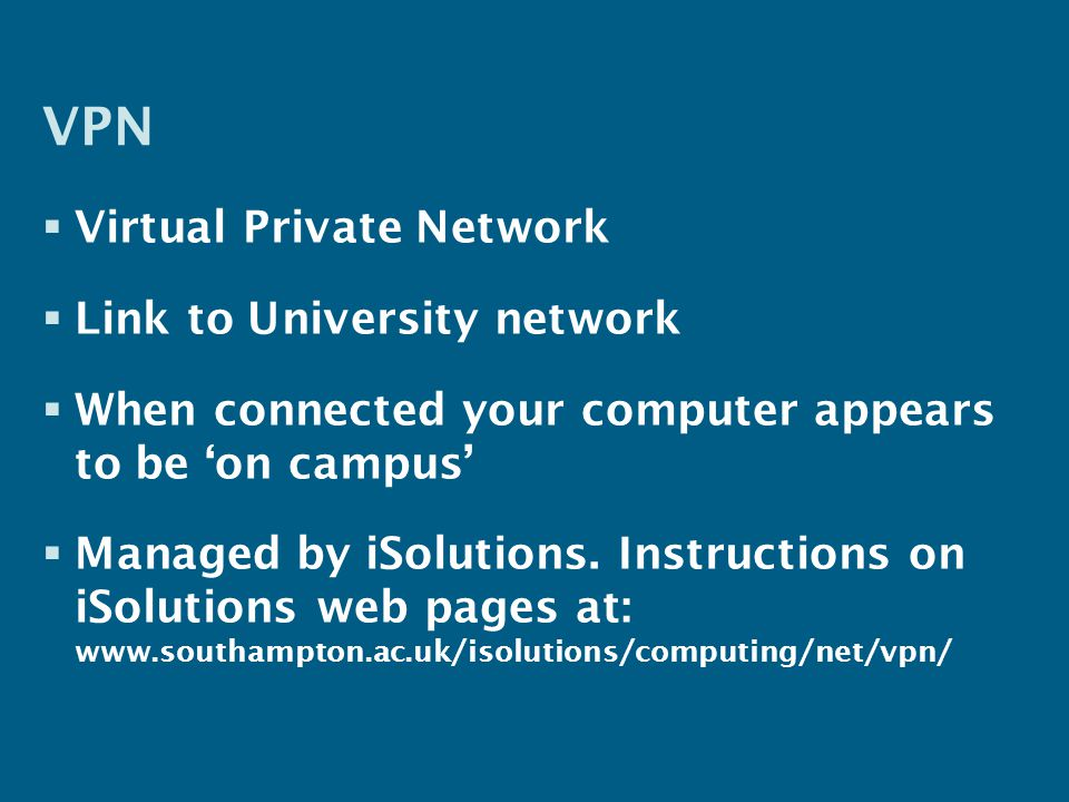 VPN  Virtual Private Network  Link to University network  When connected your computer appears to be 'on campus'  Managed by iSolutions.