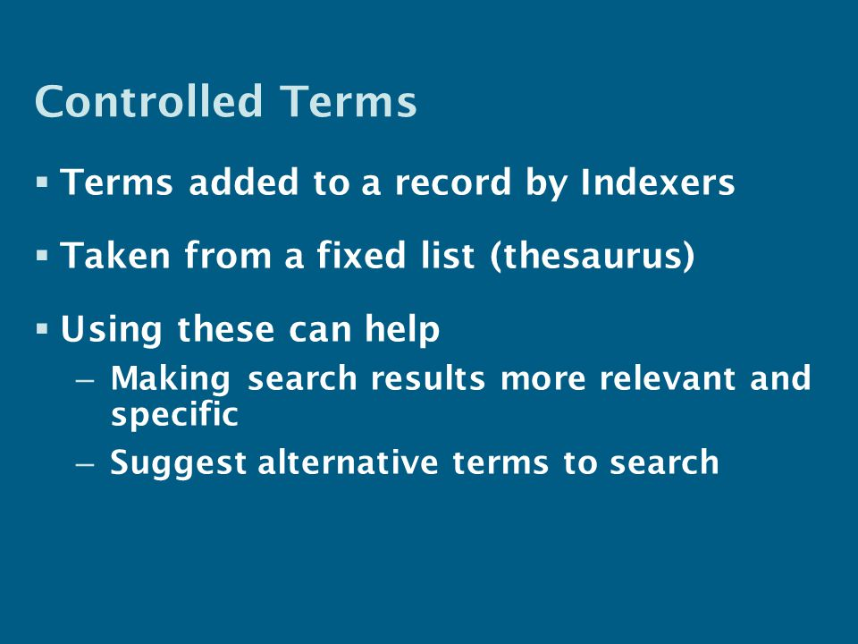 Controlled Terms  Terms added to a record by Indexers  Taken from a fixed list (thesaurus)  Using these can help – Making search results more relevant and specific – Suggest alternative terms to search