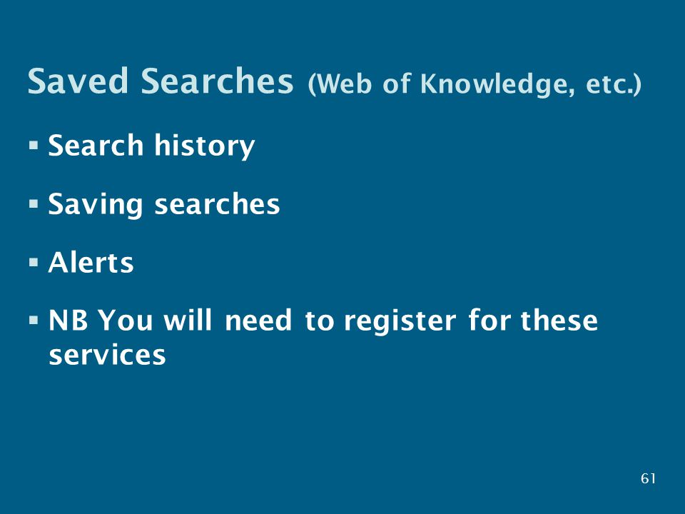 61 Saved Searches (Web of Knowledge, etc.)  Search history  Saving searches  Alerts  NB You will need to register for these services