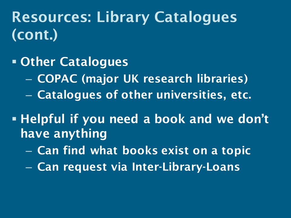 Resources: Library Catalogues (cont.)  Other Catalogues – COPAC (major UK research libraries) – Catalogues of other universities, etc.