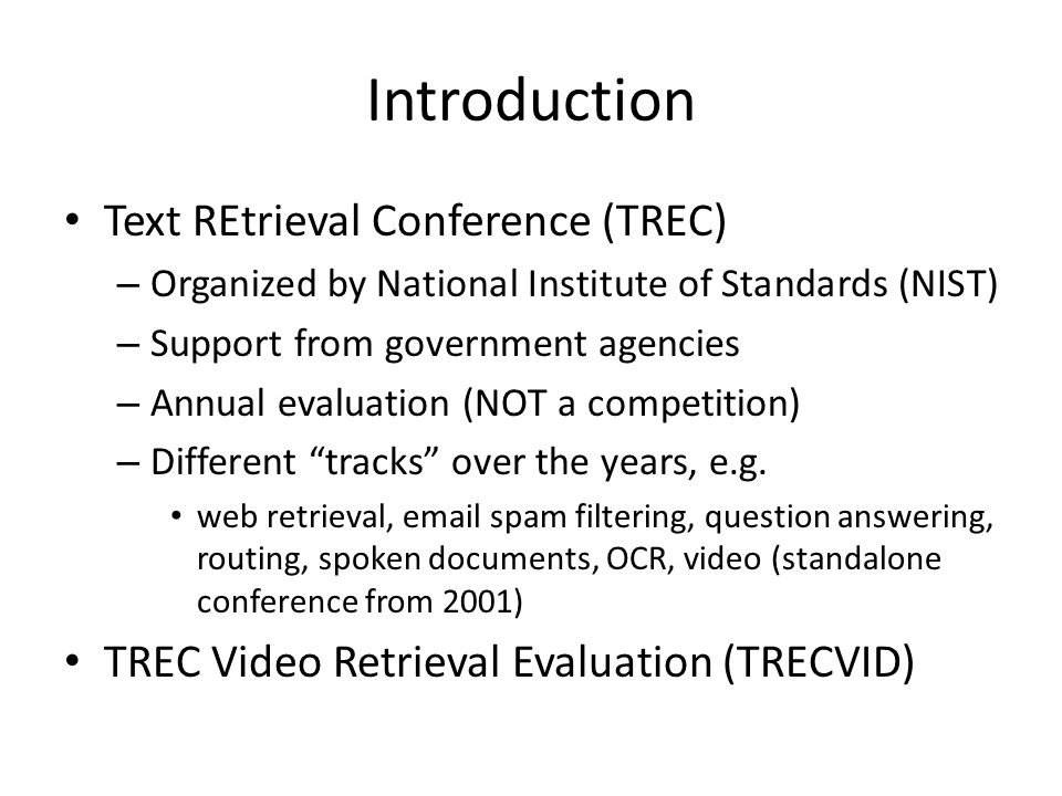 Introduction Text REtrieval Conference (TREC) – Organized by National Institute of Standards (NIST) – Support from government agencies – Annual evaluation (NOT a competition) – Different tracks over the years, e.g.
