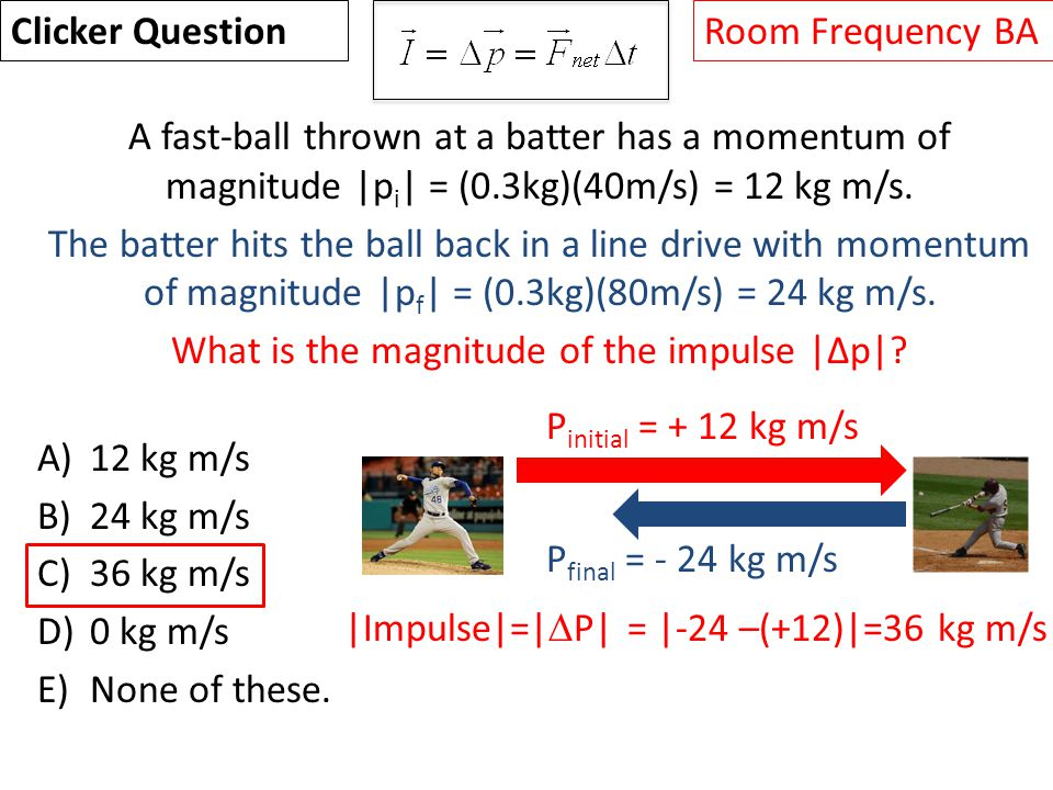 A fast-ball thrown at a batter has a momentum of magnitude |p i | = (0.3kg)(40m/s) = 12 kg m/s.