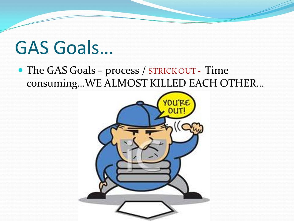 GAS Goals… The GAS Goals – process / STRICK OUT - Time consuming…WE ALMOST KILLED EACH OTHER…