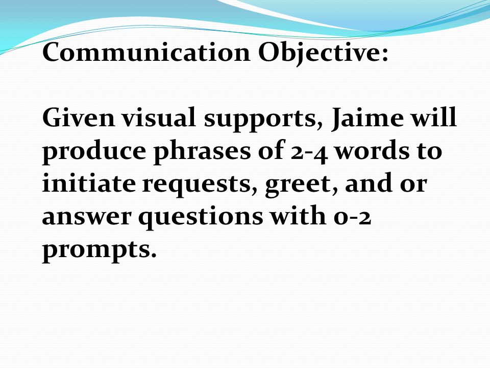 Communication Objective: Given visual supports, Jaime will produce phrases of 2-4 words to initiate requests, greet, and or answer questions with 0-2 prompts.