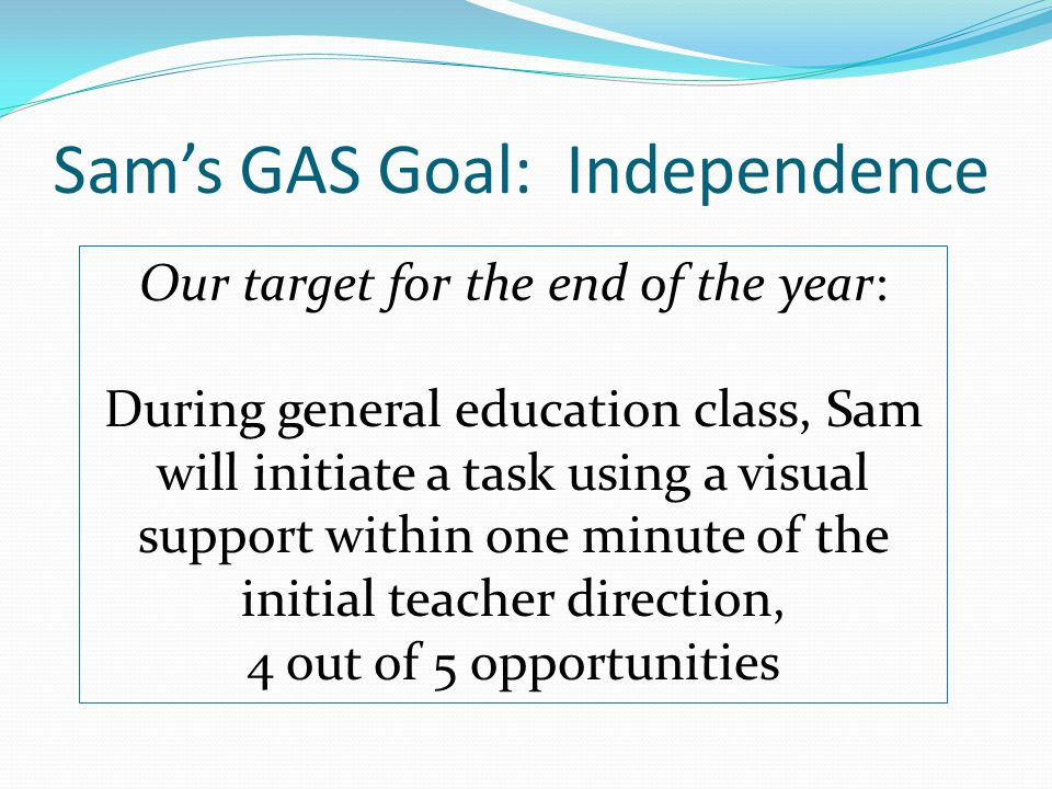 Sam's GAS Goal: Independence Our target for the end of the year: During general education class, Sam will initiate a task using a visual support within one minute of the initial teacher direction, 4 out of 5 opportunities