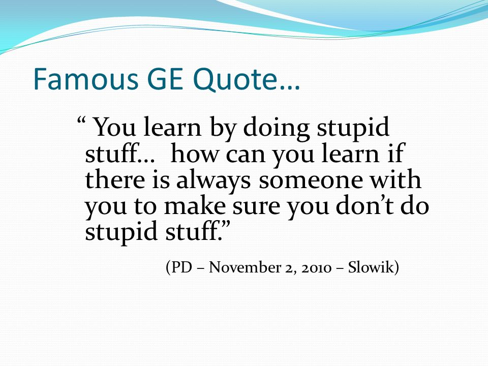 Famous GE Quote… You learn by doing stupid stuff… how can you learn if there is always someone with you to make sure you don't do stupid stuff. (PD – November 2, 2010 – Slowik)