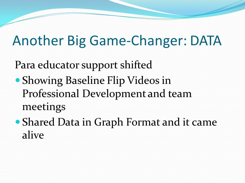 Another Big Game-Changer: DATA Para educator support shifted Showing Baseline Flip Videos in Professional Development and team meetings Shared Data in Graph Format and it came alive