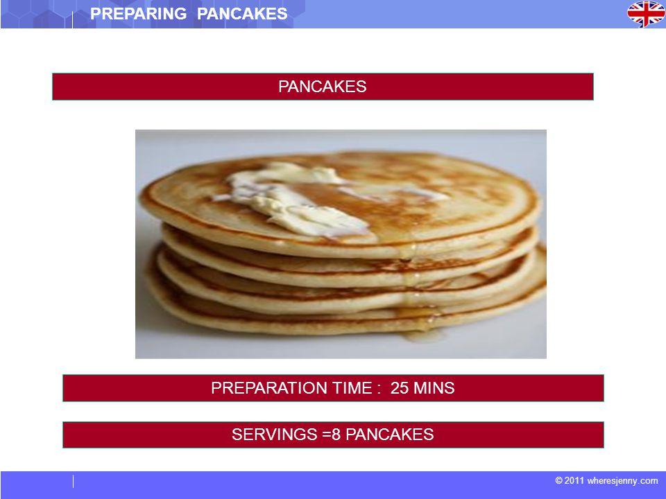 © 2011 wheresjenny.com PREPARING PANCAKES PANCAKES SERVINGS =8 PANCAKES PREPARATION TIME : 25 MINS