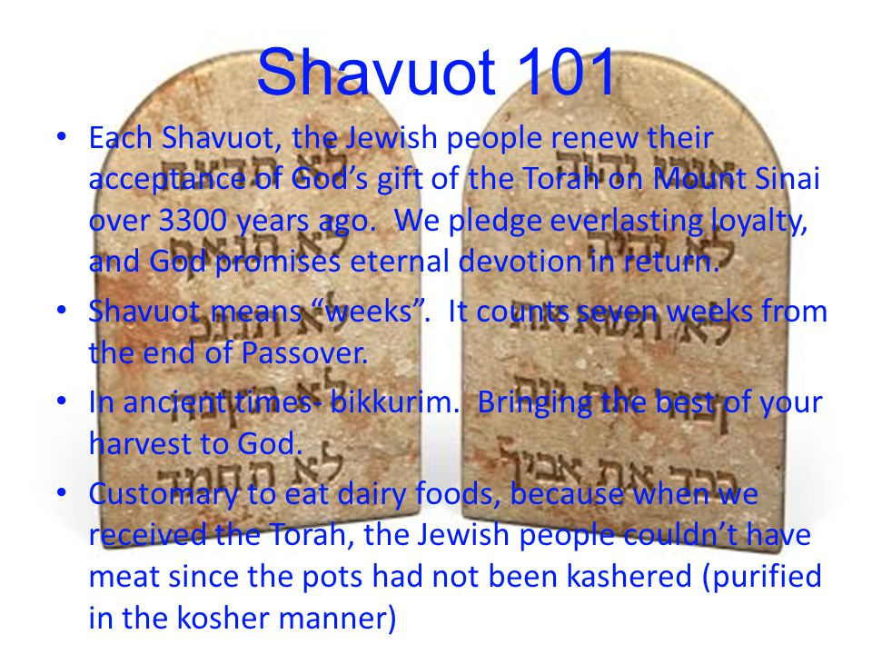 Shavuot 101 Each Shavuot, the Jewish people renew their acceptance of God's gift of the Torah on Mount Sinai over 3300 years ago.