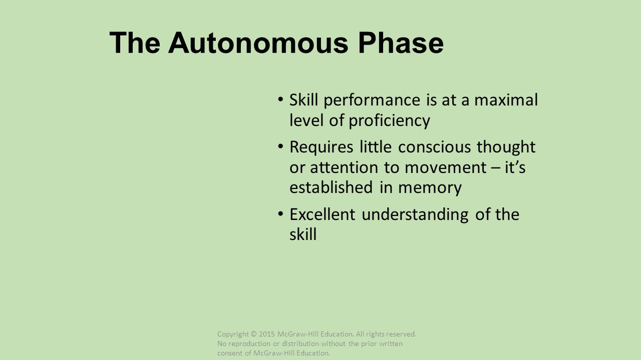 The Autonomous Phase Skill performance is at a maximal level of proficiency Requires little conscious thought or attention to movement – it's establis