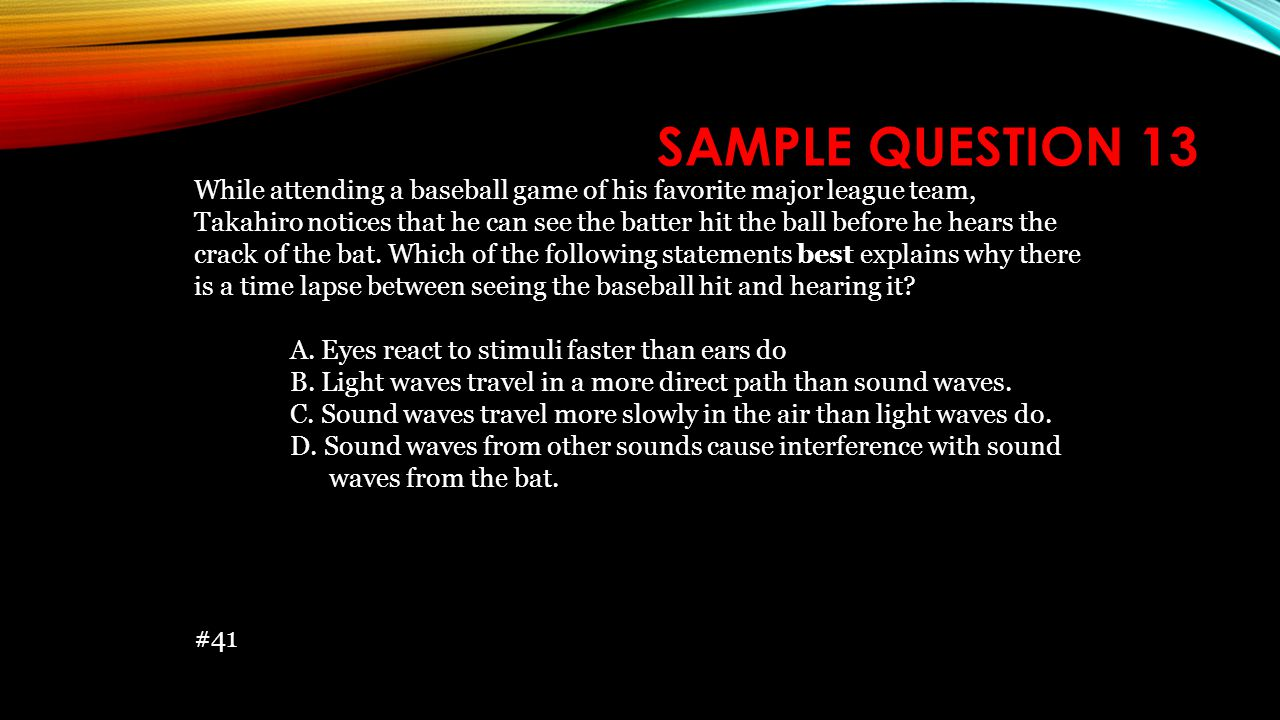 SAMPLE QUESTION 13 While attending a baseball game of his favorite major league team, Takahiro notices that he can see the batter hit the ball before