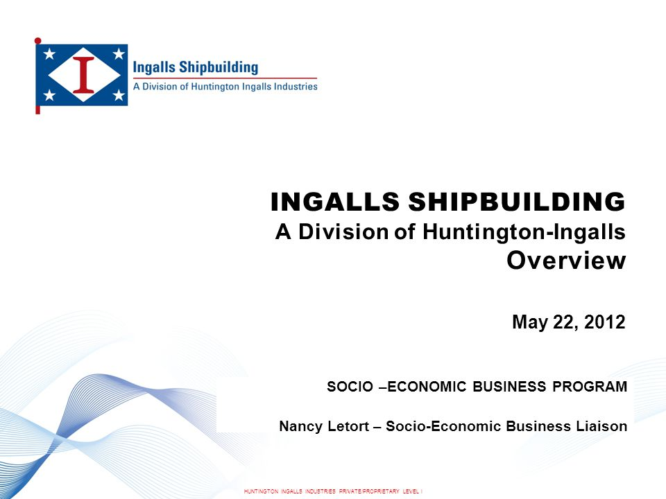 HUNTINGTON INGALLS INDUSTRIES PRIVATE/PROPRIETARY LEVEL I INGALLS SHIPBUILDING A Division of Huntington-Ingalls Overview May 22, 2012 SOCIO –ECONOMIC BUSINESS PROGRAM Nancy Letort – Socio-Economic Business Liaison