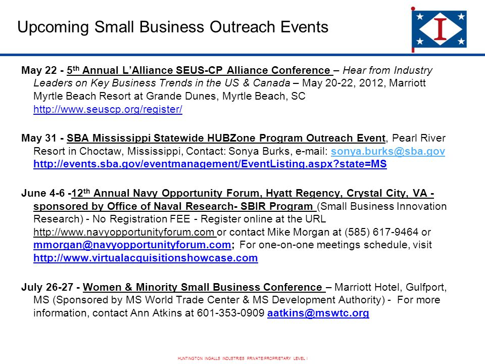 HUNTINGTON INGALLS INDUSTRIES PRIVATE/PROPRIETARY LEVEL I Upcoming Small Business Outreach Events May 22 - 5 th Annual L'Alliance SEUS-CP Alliance Conference – Hear from Industry Leaders on Key Business Trends in the US & Canada – May 20-22, 2012, Marriott Myrtle Beach Resort at Grande Dunes, Myrtle Beach, SC http://www.seuscp.org/register/ May 31 - SBA Mississippi Statewide HUBZone Program Outreach Event, Pearl River Resort in Choctaw, Mississippi, Contact: Sonya Burks, e-mail: sonya.burks@sba.gov http://events.sba.gov/eventmanagement/EventListing.aspx state=MSsonya.burks@sba.gov June 4-6 -12 th Annual Navy Opportunity Forum, Hyatt Regency, Crystal City, VA - sponsored by Office of Naval Research- SBIR Program (Small Business Innovation Research) - No Registration FEE - Register online at the URL http://www.navyopportunityforum.com or contact Mike Morgan at (585) 617-9464 or mmorgan@navyopportunityforum.com; For one-on-one meetings schedule, visit http://www.virtualacquisitionshowcase.com July 26-27 - Women & Minority Small Business Conference – Marriott Hotel, Gulfport, MS (Sponsored by MS World Trade Center & MS Development Authority) - For more information, contact Ann Atkins at 601-353-0909 aatkins@mswtc.org
