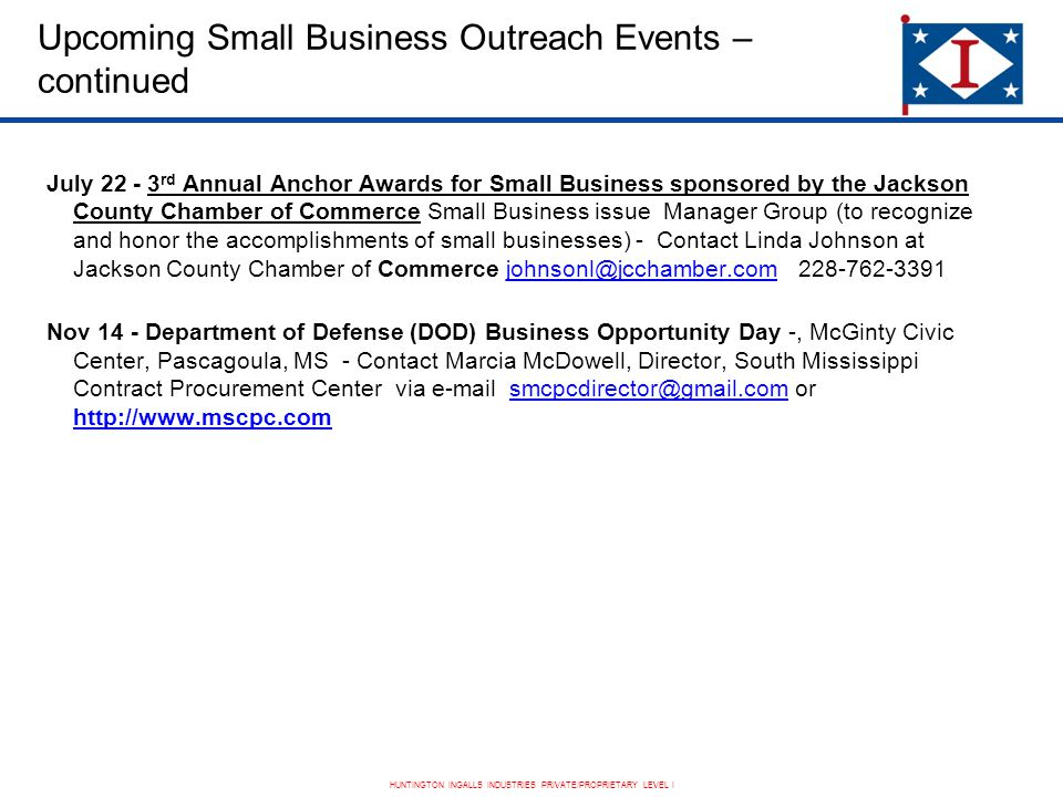 HUNTINGTON INGALLS INDUSTRIES PRIVATE/PROPRIETARY LEVEL I Upcoming Small Business Outreach Events – continued July 22 - 3 rd Annual Anchor Awards for Small Business sponsored by the Jackson County Chamber of Commerce Small Business issue Manager Group (to recognize and honor the accomplishments of small businesses) - Contact Linda Johnson at Jackson County Chamber of Commerce johnsonl@jcchamber.com 228-762-3391 Nov 14 - Department of Defense (DOD) Business Opportunity Day -, McGinty Civic Center, Pascagoula, MS - Contact Marcia McDowell, Director, South Mississippi Contract Procurement Center via e-mail smcpcdirector@gmail.com or http://www.mscpc.com