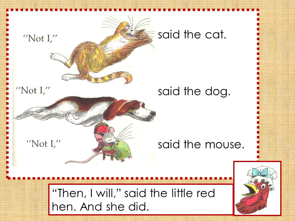 said the cat. said the dog. said the mouse. Then, I will, said the little red hen. And she did.