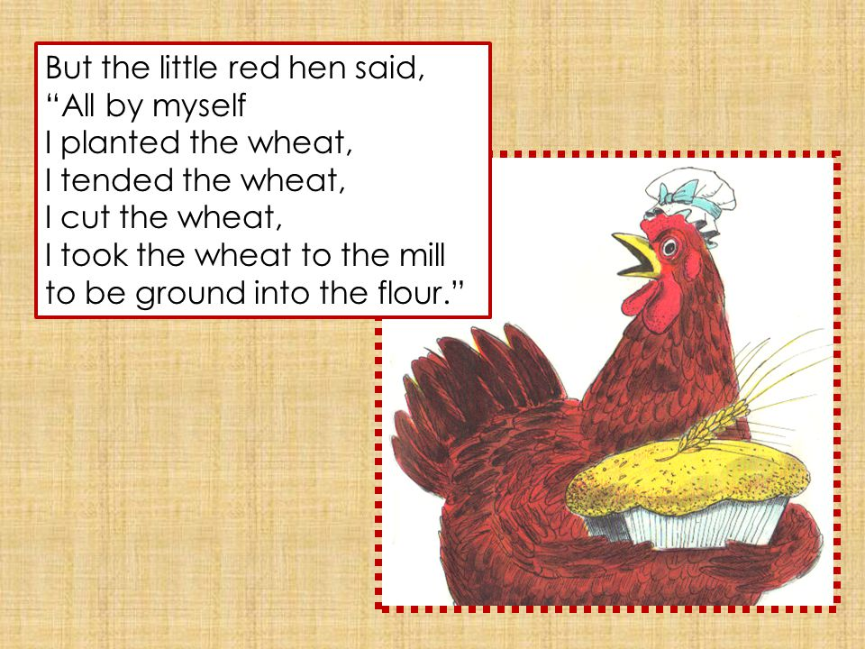 But the little red hen said, All by myself I planted the wheat, I tended the wheat, I cut the wheat, I took the wheat to the mill to be ground into the flour.