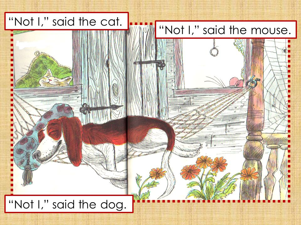 Not I, said the cat. Not I, said the mouse. Not I, said the dog.