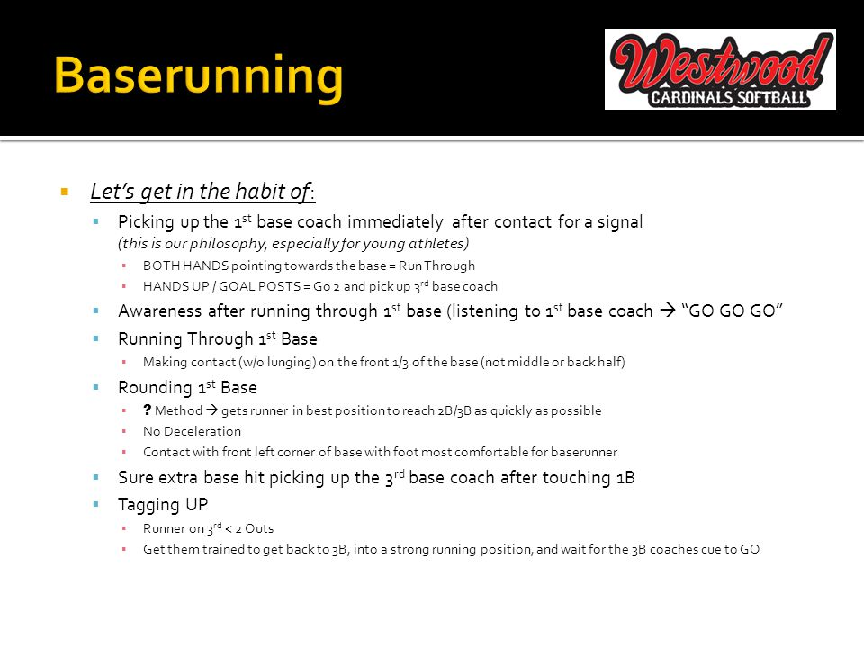  Let's get in the habit of:  Picking up the 1 st base coach immediately after contact for a signal (this is our philosophy, especially for young athletes) ▪ BOTH HANDS pointing towards the base = Run Through ▪ HANDS UP / GOAL POSTS = Go 2 and pick up 3 rd base coach  Awareness after running through 1 st base (listening to 1 st base coach  GO GO GO  Running Through 1 st Base ▪ Making contact (w/o lunging) on the front 1/3 of the base (not middle or back half)  Rounding 1 st Base ▪ .