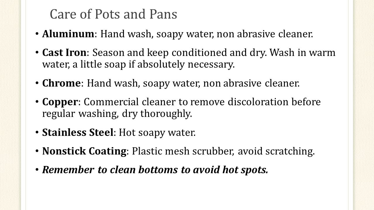 Care of Pots and Pans Aluminum: Hand wash, soapy water, non abrasive cleaner.