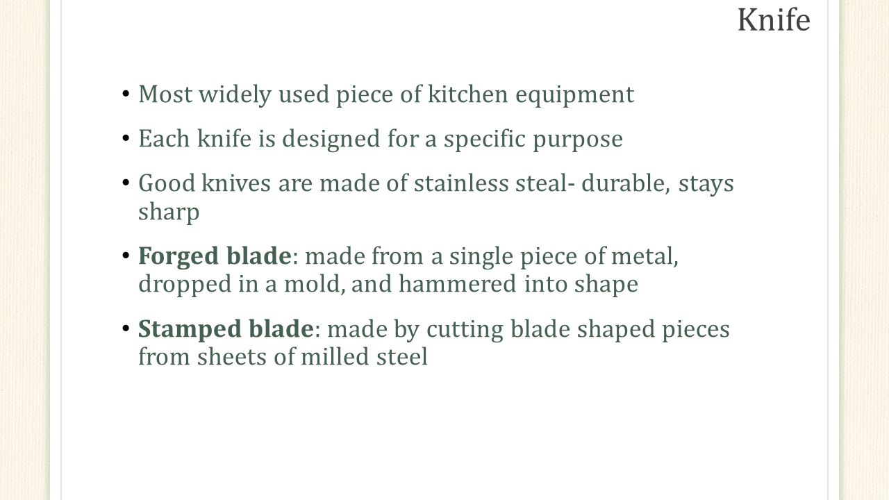 Knife Most widely used piece of kitchen equipment Each knife is designed for a specific purpose Good knives are made of stainless steal- durable, stays sharp Forged blade: made from a single piece of metal, dropped in a mold, and hammered into shape Stamped blade: made by cutting blade shaped pieces from sheets of milled steel