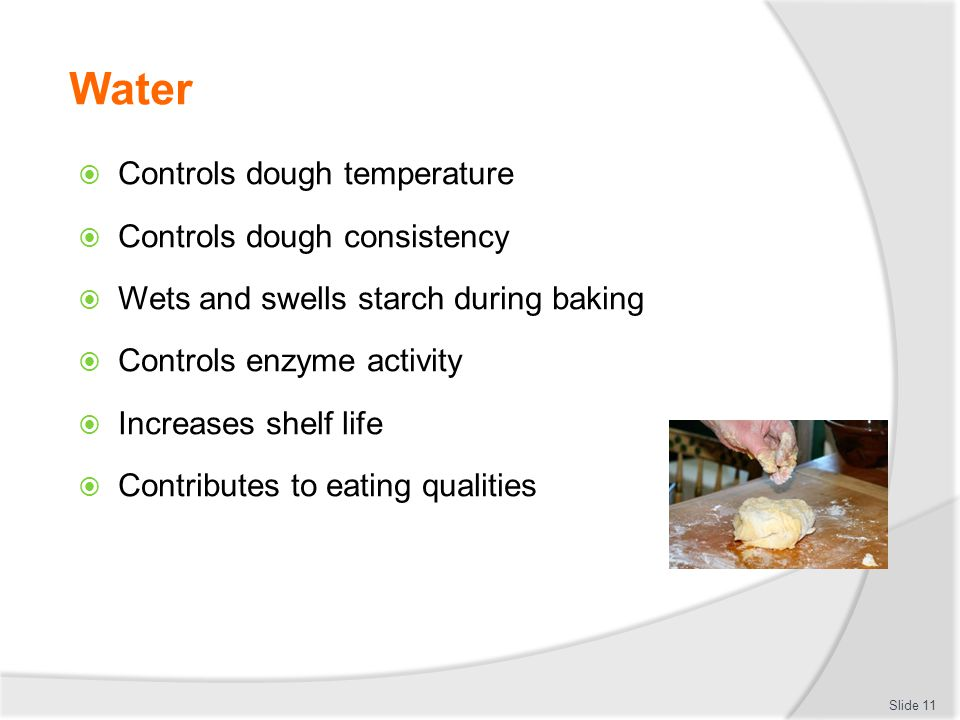 Water  Controls dough temperature  Controls dough consistency  Wets and swells starch during baking  Controls enzyme activity  Increases shelf li