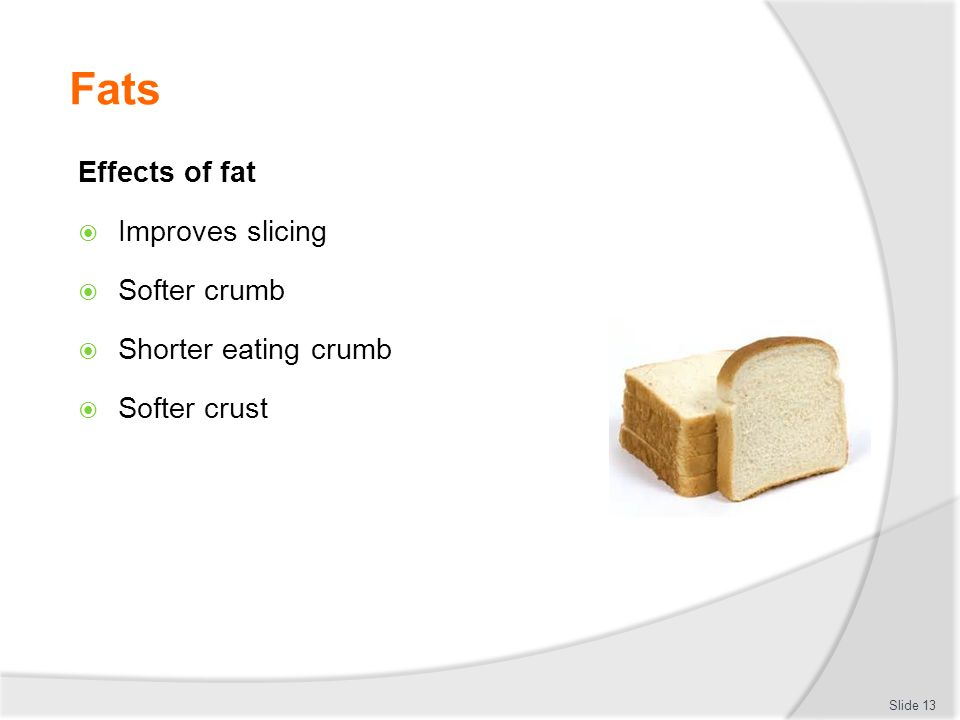 Fats Effects of fat  Improves slicing  Softer crumb  Shorter eating crumb  Softer crust Slide 13