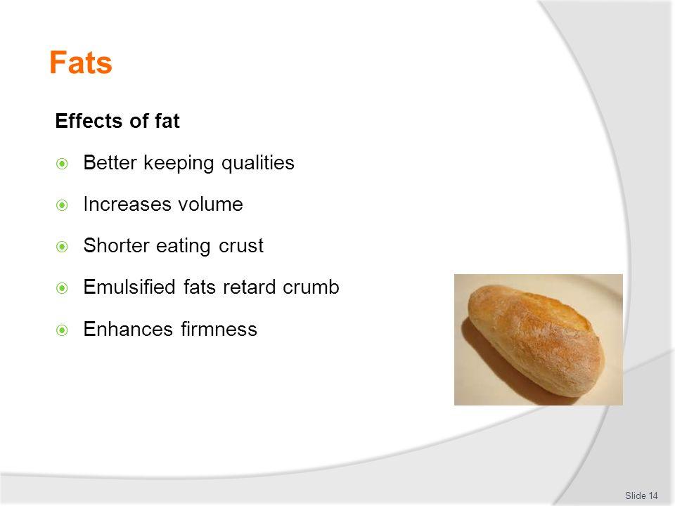 Fats Effects of fat  Better keeping qualities  Increases volume  Shorter eating crust  Emulsified fats retard crumb  Enhances firmness Slide 14