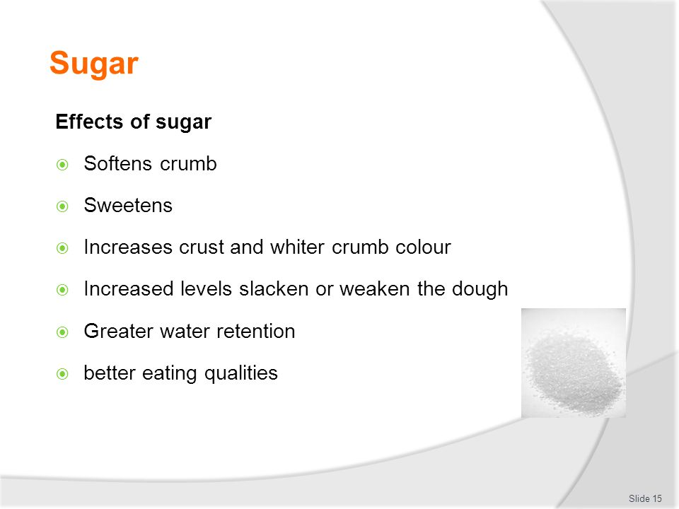 Sugar Effects of sugar  Softens crumb  Sweetens  Increases crust and whiter crumb colour  Increased levels slacken or weaken the dough  Greater w