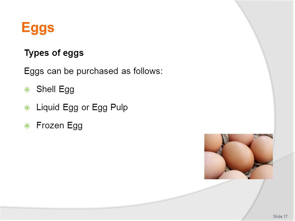 Eggs Types of eggs Eggs can be purchased as follows:  Shell Egg  Liquid Egg or Egg Pulp  Frozen Egg Slide 17