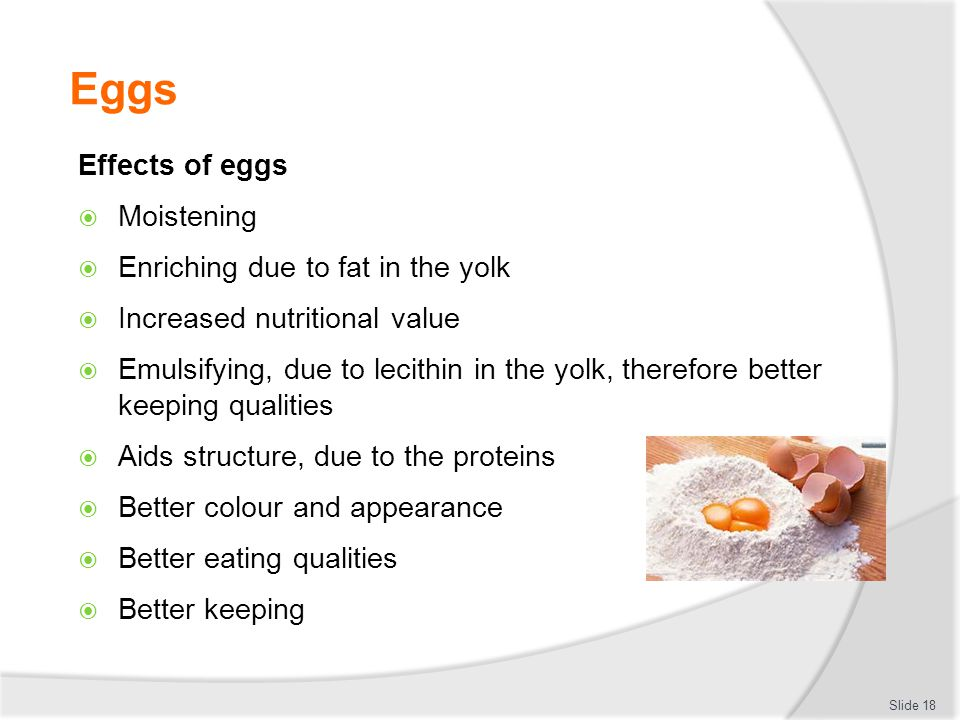 Eggs Effects of eggs  Moistening  Enriching due to fat in the yolk  Increased nutritional value  Emulsifying, due to lecithin in the yolk, therefo