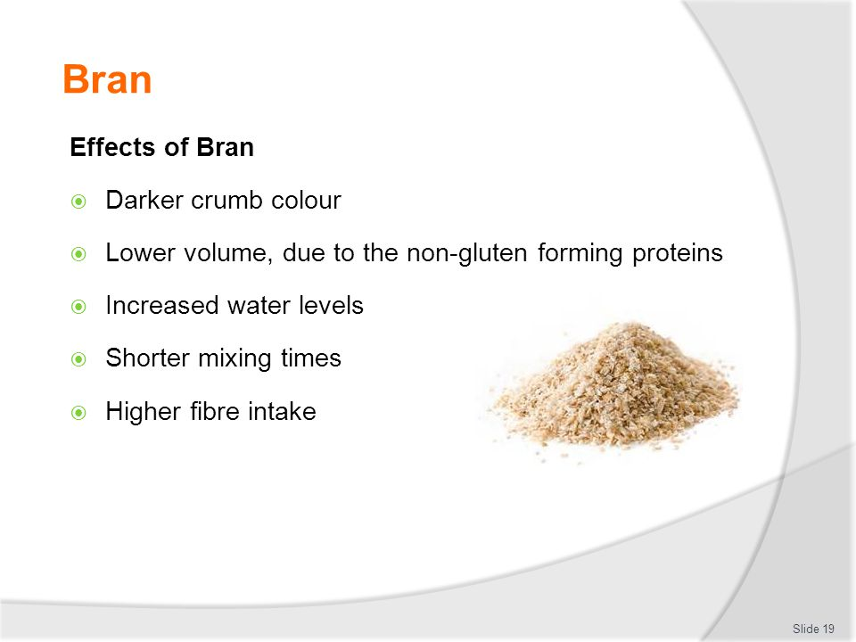 Bran Effects of Bran  Darker crumb colour  Lower volume, due to the non-gluten forming proteins  Increased water levels  Shorter mixing times  Hi