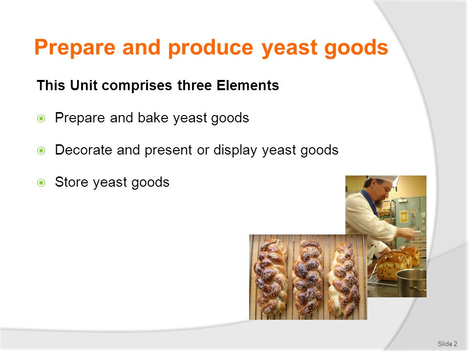 Prepare and produce yeast goods This Unit comprises three Elements  Prepare and bake yeast goods  Decorate and present or display yeast goods  Stor