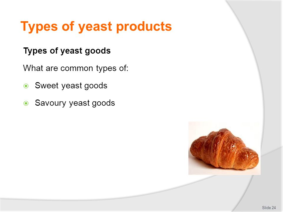 Types of yeast products Types of yeast goods What are common types of:  Sweet yeast goods  Savoury yeast goods Slide 24