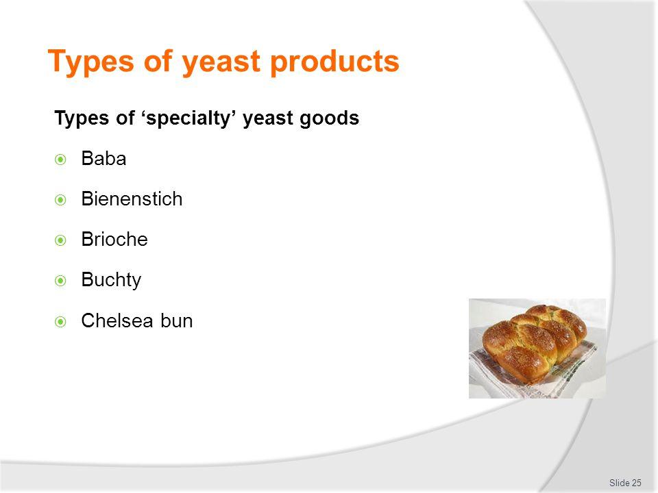Types of yeast products Types of 'specialty' yeast goods  Baba  Bienenstich  Brioche  Buchty  Chelsea bun Slide 25