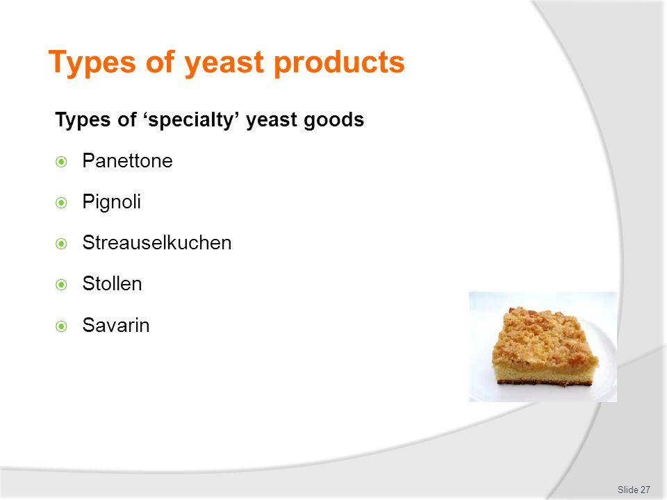 Types of yeast products Types of 'specialty' yeast goods  Panettone  Pignoli  Streauselkuchen  Stollen  Savarin Slide 27