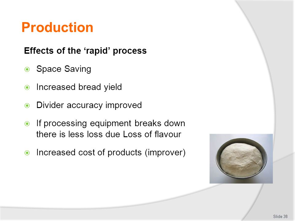 Production Effects of the 'rapid' process  Space Saving  Increased bread yield  Divider accuracy improved  If processing equipment breaks down the