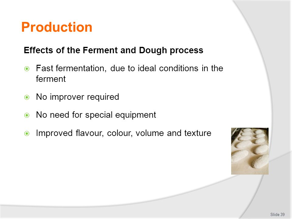 Production Effects of the Ferment and Dough process  Fast fermentation, due to ideal conditions in the ferment  No improver required  No need for s