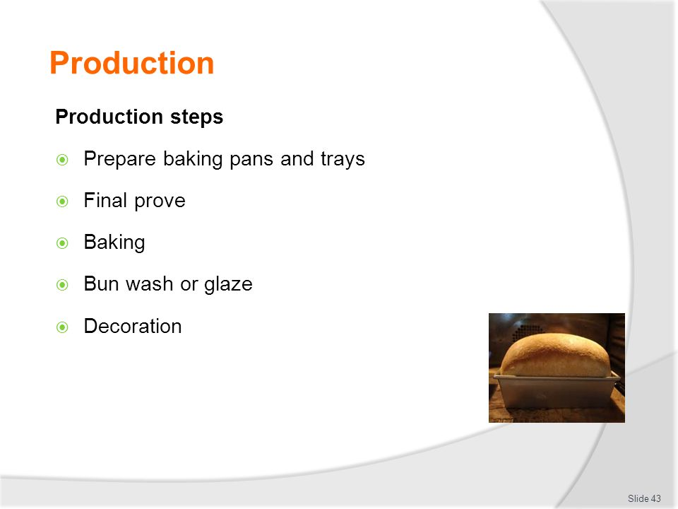 Production Production steps  Prepare baking pans and trays  Final prove  Baking  Bun wash or glaze  Decoration Slide 43