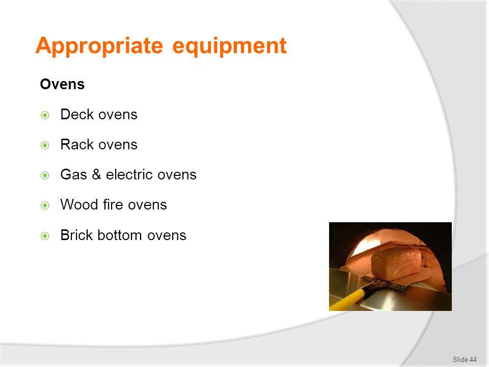 Appropriate equipment Ovens  Deck ovens  Rack ovens  Gas & electric ovens  Wood fire ovens  Brick bottom ovens Slide 44