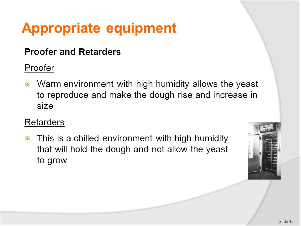 Appropriate equipment Proofer and Retarders Proofer  Warm environment with high humidity allows the yeast to reproduce and make the dough rise and in