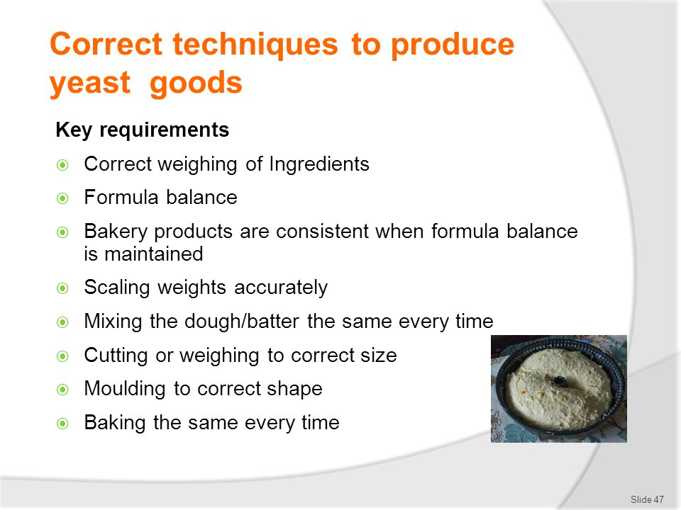 Correct techniques to produce yeast goods Key requirements  Correct weighing of Ingredients  Formula balance  Bakery products are consistent when f