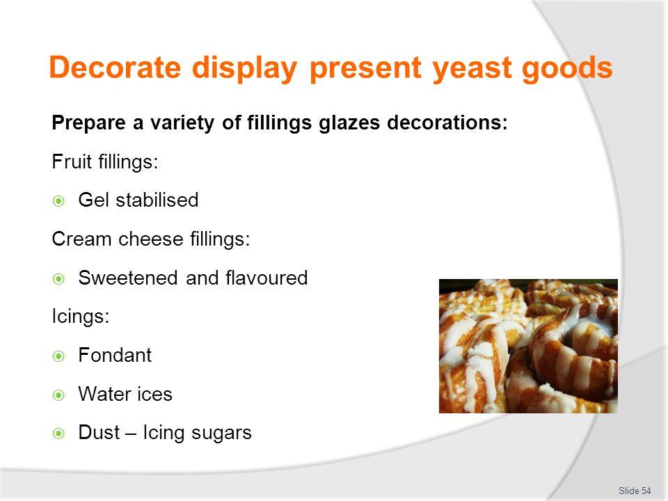 Decorate display present yeast goods Prepare a variety of fillings glazes decorations: Fruit fillings:  Gel stabilised Cream cheese fillings:  Sweet