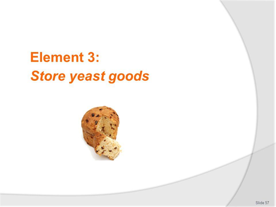Element 3: Store yeast goods Slide 57