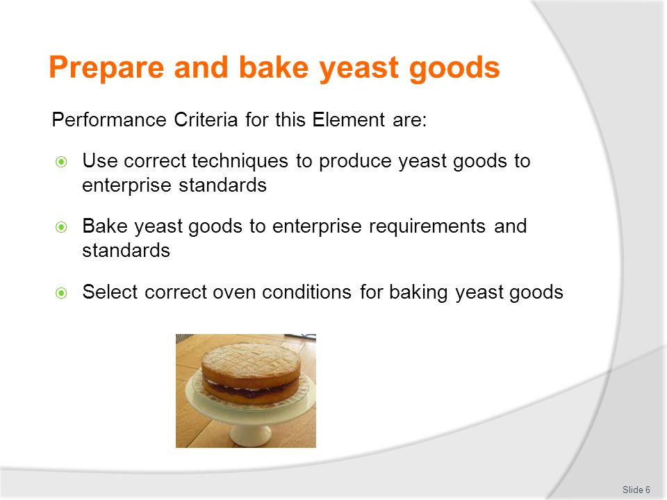 Prepare and bake yeast goods Performance Criteria for this Element are:  Use correct techniques to produce yeast goods to enterprise standards  Bake