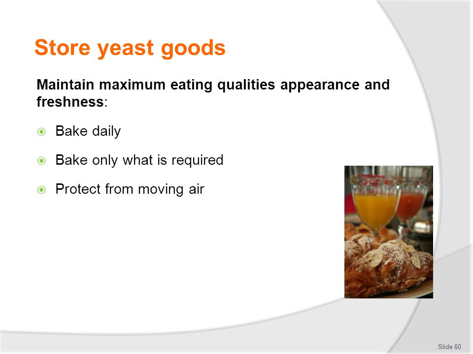 Store yeast goods Maintain maximum eating qualities appearance and freshness:  Bake daily  Bake only what is required  Protect from moving air Slid