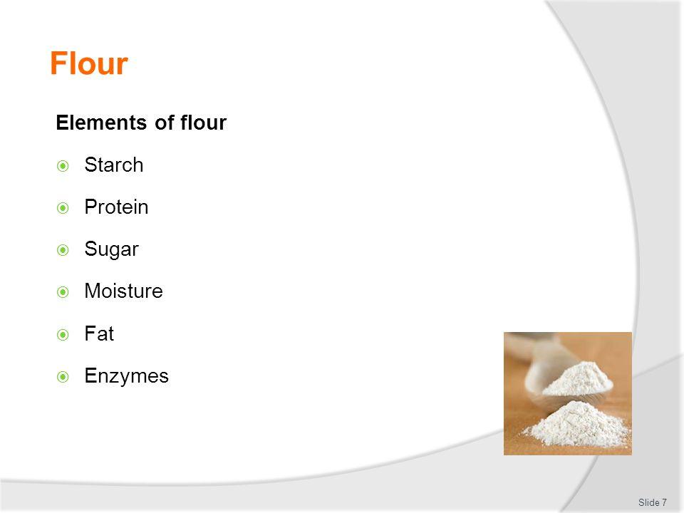 Flour Elements of flour  Starch  Protein  Sugar  Moisture  Fat  Enzymes Slide 7