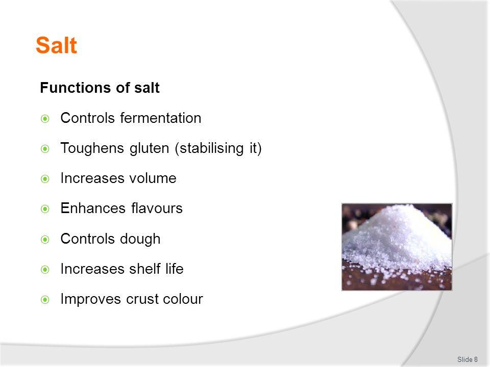Salt Functions of salt  Controls fermentation  Toughens gluten (stabilising it)  Increases volume  Enhances flavours  Controls dough  Increases