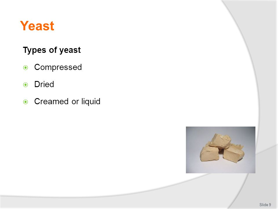 Yeast Types of yeast  Compressed  Dried  Creamed or liquid Slide 9
